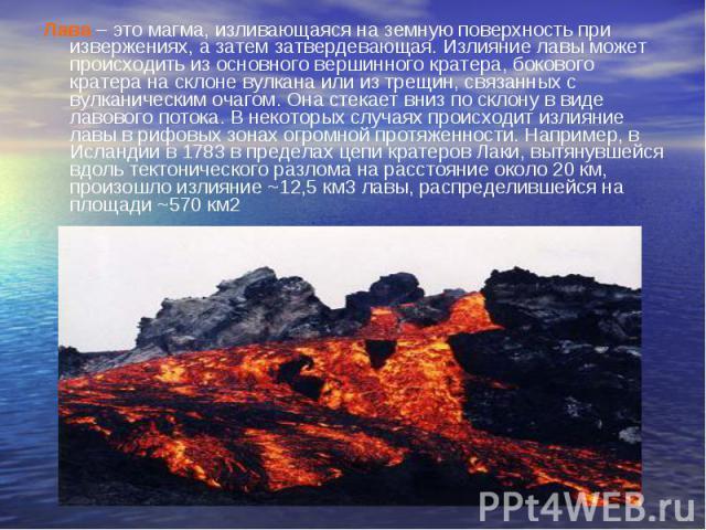 Лава – это магма, изливающаяся на земную поверхность при извержениях, а затем затвердевающая. Излияние лавы может происходить из основного вершинного кратера, бокового кратера на склоне вулкана или из трещин, связанных с вулканическим очагом. Она ст…