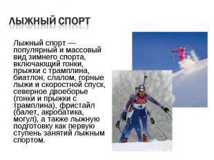 Лыжный спорт — популярный и массовый вид зимнего спорта, включающий гонки, прыжк