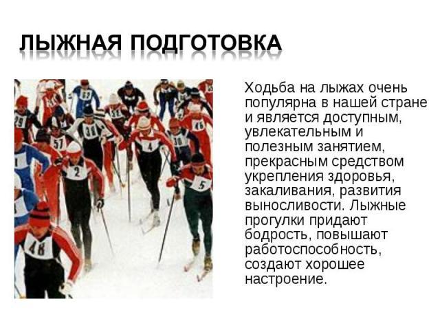 Ходьба на лыжах очень популярна в нашей стране и является доступным, увлекательным и полезным занятием, прекрасным средством укрепления здоровья, закаливания, развития выносливости. Лыжные прогулки придают бодрость, повышают работоспособность, созда…
