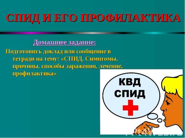 Домашнее задание: Домашнее задание: Подготовить доклад или сообщение в тетради на тему: «СПИД. Симптомы, причины, способы заражения, лечение, профилактика»