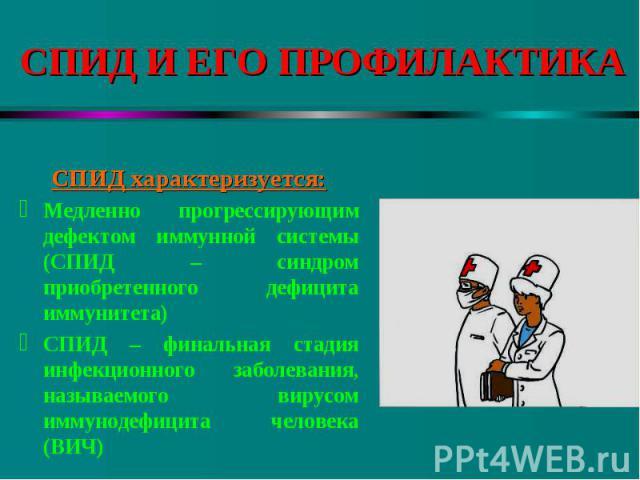 СПИД характеризуется: Медленно прогрессирующим дефектом иммунной системы (СПИД – синдром приобретенного дефицита иммунитета) СПИД – финальная стадия инфекционного заболевания, называемого вирусом иммунодефицита человека (ВИЧ)
