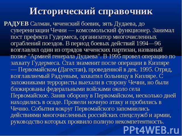 РАДУЕВ Салман, чеченский боевик, зять Дудаева, до суверенизации Чечни — комсомольский функционер. Занимал пост префекта Гудермеса, организатор многочисленных ограблений поездов. В период боевых действий 1994—96 возглавлял один из отрядов чеченских п…