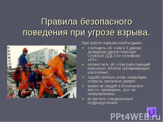 При угрозе взрыва необходимо: При угрозе взрыва необходимо: сообщить об этом в Единую дежурную диспетчерскую службу(ЕДДС) по телефону «01»; оповестить об этом работающий персонал, вблизи проживающее население; задействовать план эвакуации, открыть з…