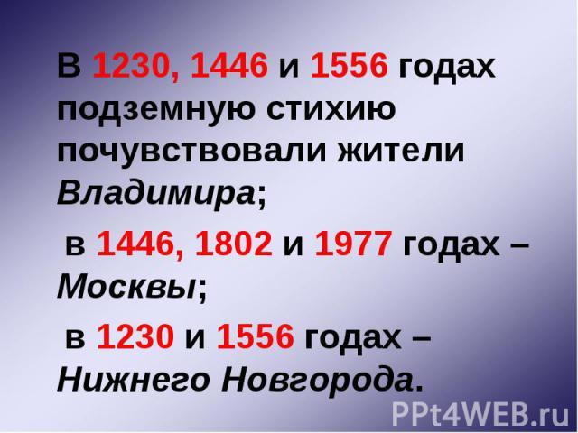 В 1230, 1446 и 1556 годах подземную стихию почувствовали жители Владимира; В 1230, 1446 и 1556 годах подземную стихию почувствовали жители Владимира; в 1446, 1802 и 1977 годах – Москвы; в 1230 и 1556 годах – Нижнего Новгорода.