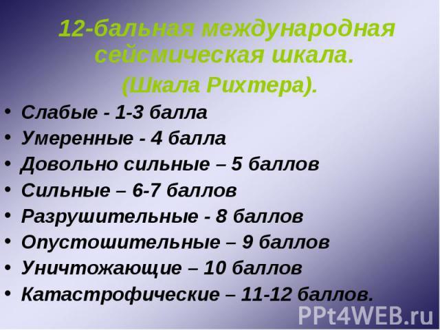 12-бальная международная сейсмическая шкала. 12-бальная международная сейсмическая шкала. (Шкала Рихтера). Слабые - 1-3 балла Умеренные - 4 балла Довольно сильные – 5 баллов Сильные – 6-7 баллов Разрушительные - 8 баллов Опустошительные – 9 баллов У…