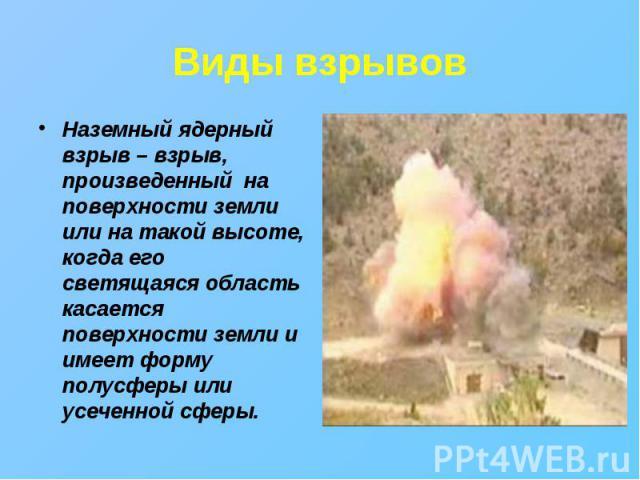 Наземный ядерный взрыв – взрыв, произведенный на поверхности земли или на такой высоте, когда его светящаяся область касается поверхности земли и имеет форму полусферы или усеченной сферы. Наземный ядерный взрыв – взрыв, произведенный на поверхности…