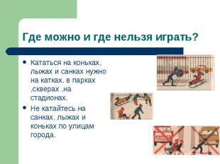 Кататься на коньках, лыжах и санках нужно на катках, в парках ,скверах ,на стади