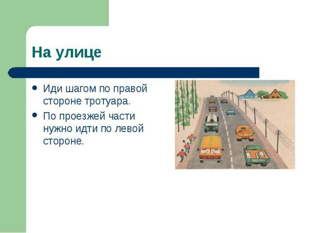 Иди шагом по правой стороне тротуара. Иди шагом по правой стороне тротуара. По проезжей части нужно идти по левой стороне.