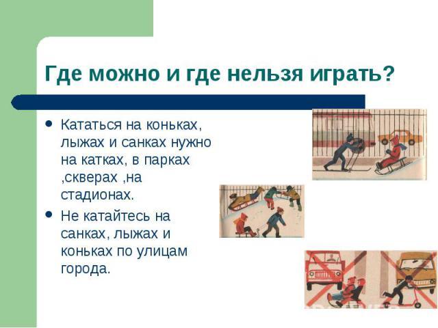 Кататься на коньках, лыжах и санках нужно на катках, в парках ,скверах ,на стадионах. Кататься на коньках, лыжах и санках нужно на катках, в парках ,скверах ,на стадионах. Не катайтесь на санках, лыжах и коньках по улицам города.