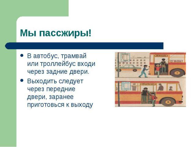 В автобус, трамвай или троллейбус входи через задние двери. В автобус, трамвай или троллейбус входи через задние двери. Выходить следует через передние двери, заранее приготовься к выходу