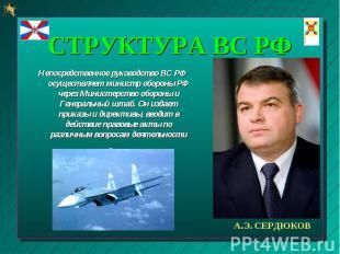 Непосредственное руководство ВС РФ осуществляет министр обороны РФ через Министе