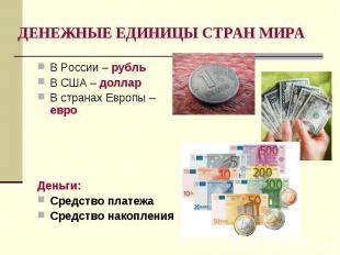 В России – рубль В России – рубль В США – доллар В странах Европы – евро Деньги: