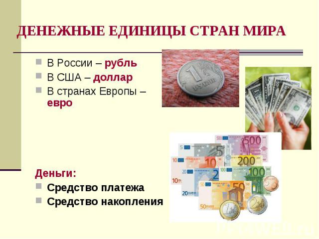 В России – рубль В России – рубль В США – доллар В странах Европы – евро Деньги: Средство платежа Средство накопления
