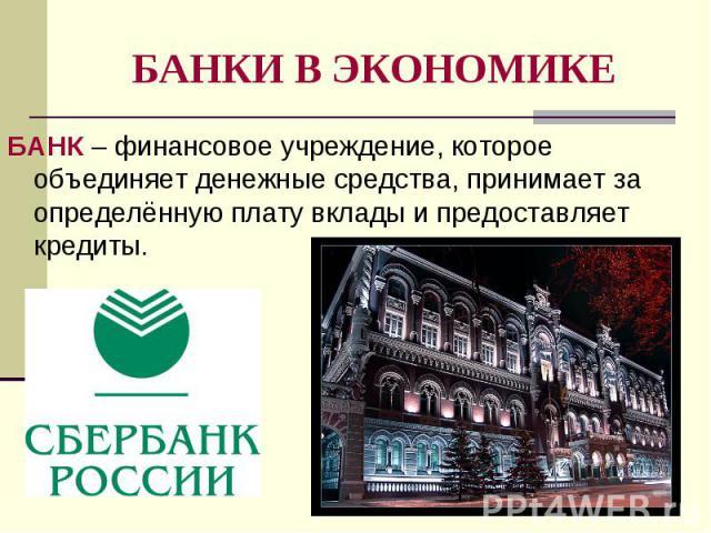 БАНК – финансовое учреждение, которое объединяет денежные средства, принимает за определённую плату вклады и предоставляет кредиты. БАНК – финансовое учреждение, которое объединяет денежные средства, принимает за определённую плату вклады и предоста…