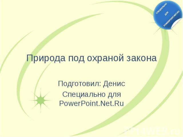 Природа под охраной закона Подготовил: Денис Специально для PowerPoint.Net.Ru