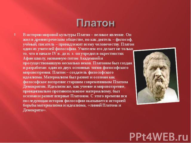 В истории мировой культуры Платон – великое явление. Он жил в древнегреческом обществе, но как деятель – философ, учёный, писатель – принадлежит всему человечеству. Платон один из учителей философии. Учителем его делает не только то, что в начале IV…