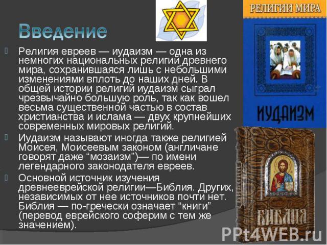 Религия евреев — иудаизм — одна из немногих национальных религий древнего мира, сохранившаяся лишь с небольшими изменениями вплоть до наших дней. В общей истории религий иудаизм сыграл чрезвычайно большую роль, так как вошел весьма существенной част…