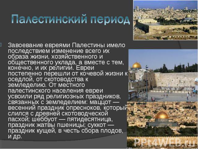 Завоевание евреями Палестины имело последствием изменение всего их образа жизни, хозяйственного и общественного уклада, а вместе с тем, конечно, и их религии. Евреи постепенно перешли от кочевой жизни к оседлой, от скотоводства к земледелию. От мест…
