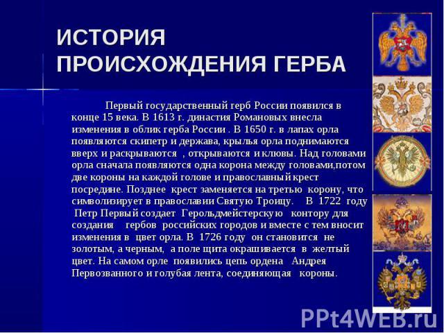 Первый государственный герб России появился в конце 15 века. В 1613 г. династия Романовых внесла изменения в облик герба России . В 1650 г. в лапах орла появляются скипетр и держава, крылья орла поднимаются вверх и раскрываются , открываются и клювы…