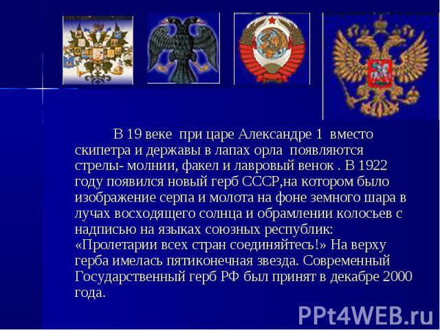 В 19 веке при царе Александре 1 вместо скипетра и державы в лапах орла появляются стрелы- молнии, факел и лавровый венок . В 1922 году появился новый герб СССР,на котором было изображение серпа и молота на фоне земного шара в лучах восходящего солнц…