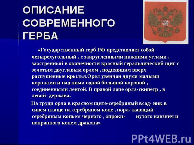 «Государственный герб РФ представляет собой четырехугольный , с закругленными нижними углами , заостренный в оконечности красный геральдический щит с золотым двуглавым орлом , поднявшим вверх распущенные крылья.Орел увенчан двумя малыми коронами и н…