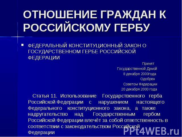 ФЕДЕРАЛЬНЫЙ КОНСТИТУЦИОННЫЙ ЗАКОН О ГОСУДАРСТВЕННОМ ГЕРБЕ РОССИЙСКОЙ ФЕДЕРАЦИИ ФЕДЕРАЛЬНЫЙ КОНСТИТУЦИОННЫЙ ЗАКОН О ГОСУДАРСТВЕННОМ ГЕРБЕ РОССИЙСКОЙ ФЕДЕРАЦИИ Принят Государственной Думой 8 декабря 2000года Одобрен Советом Федерации 20 декабря 2000 г…