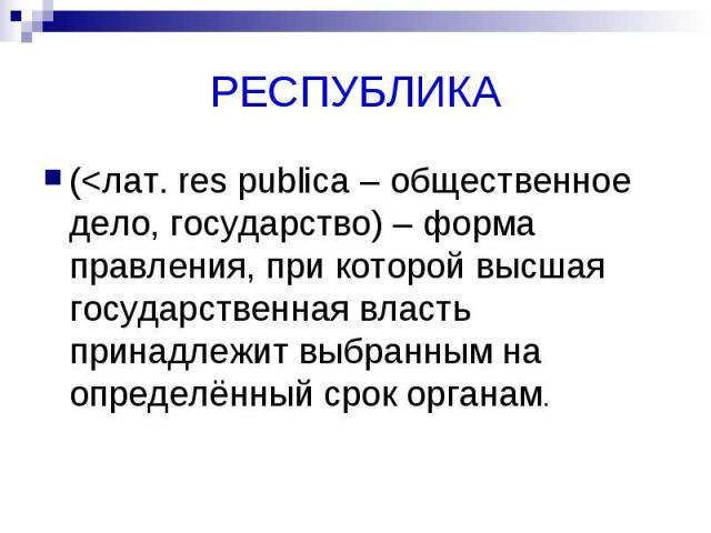 РЕСПУБЛИКА (<лат. res publica – общественное дело, государство) – форма правления, при которой высшая государственная власть принадлежит выбранным на определённый срок органам.