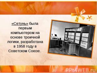 «Сетунь» была первым компьютером на основе троичной логики, разработана в 1958 г