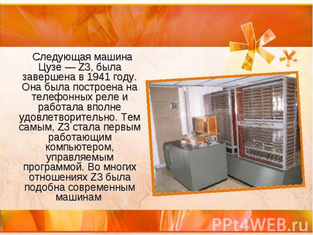 Следующая машина Цузе— Z3, была завершена в 1941 году. Она была построена на телефонных реле и работала вполне удовлетворительно. Тем самым, Z3 стала первым работающим компьютером, управляемым программой. Во многих отношениях Z3 была подобна с…
