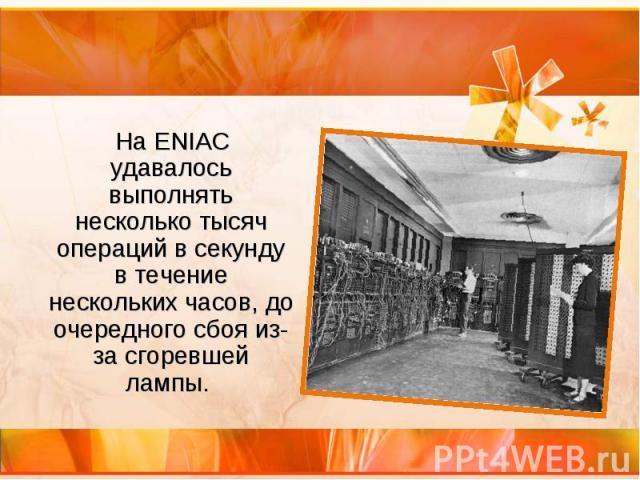 На ENIAC удавалось выполнять несколько тысяч операций в секунду в течение нескольких часов, до очередного сбоя из-за сгоревшей лампы. На ENIAC удавалось выполнять несколько тысяч операций в секунду в течение нескольких часов, до очередного сбоя из-з…
