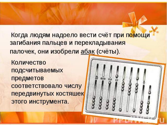Когда людям надоело вести счёт при помощи загибания пальцев и перекладывания палочек, они изобрели абак (счёты). Когда людям надоело вести счёт при помощи загибания пальцев и перекладывания палочек, они изобрели абак (счёты).