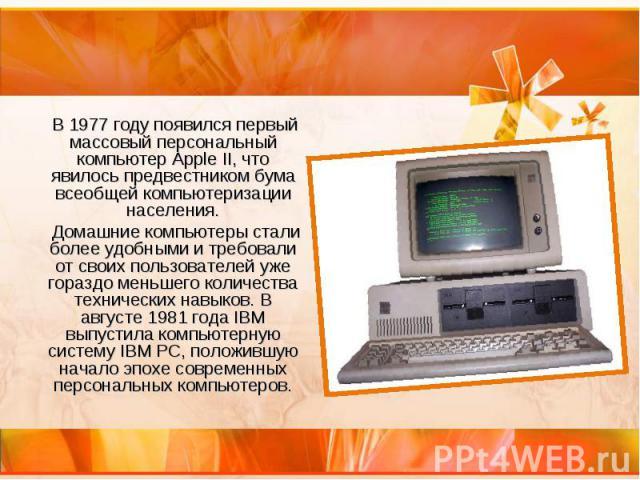 В 1977 году появился первый массовый персональный компьютер Apple II, что явилось предвестником бума всеобщей компьютеризации населения. В 1977 году появился первый массовый персональный компьютер Apple II, что явилось предвестником бума всеобщей ко…