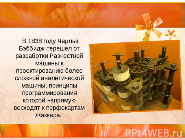 В 1838 году Чарльз Бэббидж перешёл от разработки Разностной машины к проектированию более сложной аналитической машины, принципы программирования которой напрямую восходят к перфокартам Жаккара. В 1838 году Чарльз Бэббидж перешёл от разработки Разно…