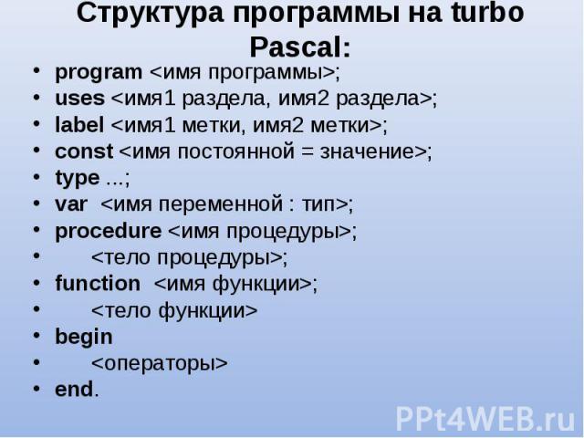 program <имя программы>; program <имя программы>; uses <имя1 раздела, имя2 раздела>; label <имя1 метки, имя2 метки>; const <имя постоянной = значение>; type ...; var <имя переменной : тип>; procedure <имя проце…