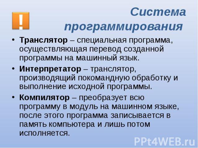 Транслятор – специальная программа, осуществляющая перевод созданной программы на машинный язык. Транслятор – специальная программа, осуществляющая перевод созданной программы на машинный язык. Интерпретатор – транслятор, производящий покомандную об…