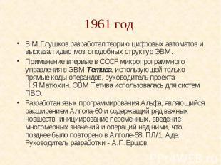 1961 год В.М.Глушков разработал теорию цифровых автоматов и высказал идею мозгоп