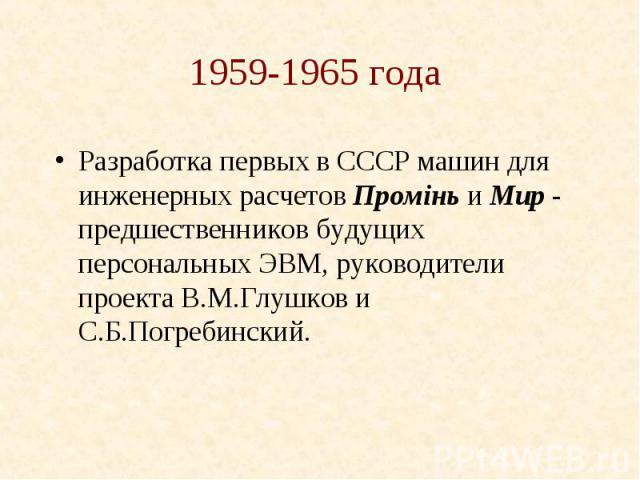1959-1965 года Разработка первых в СССР машин для инженерных расчетов Промiнь и Мир - предшественников будущих персональных ЭВМ, руководители проекта В.М.Глушков и С.Б.Погребинский.