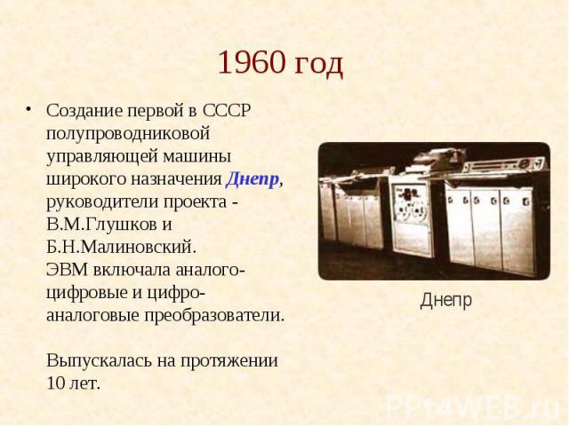 1960 год Создание первой в СССР полупроводниковой управляющей машины широкого назначения Днепр, руководители проекта - В.М.Глушков и Б.Н.Малиновский. ЭВМ включала аналого-цифровые и цифро-аналоговые преобразователи. Выпускалась на протяжении 10 лет.