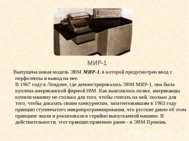 Выпущена новая модель ЭВМ МИР-1, в которой предусмотрен ввод с перфоленты и вывод на нее. В 1967 году в Лондоне, где демонстрировалась ЭВМ МИР-1, она была куплена американской фирмой IBM. Как выяснилось позже, американцы купили машину не столько для…