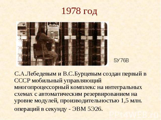 1978 год С.А.Лебедевым и В.С.Бурцевым создан первый в СССР мобильный управляющий многопроцессорный комплекс на интегральных схемах с автоматическим резервированием на уровне модулей, производительностью 1,5 млн. операций в секунду - ЭВМ 5Э26.