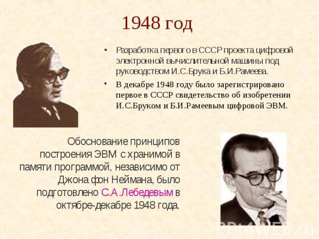 1948 год Разработка первого в СССР проекта цифровой электронной вычислительной машины под руководством И.С.Брука и Б.И.Рамеева. В декабре 1948 году было зарегистрировано первое в СССР свидетельство об изобретении И.С.Бруком и Б.И.Рамеевым цифровой ЭВМ.