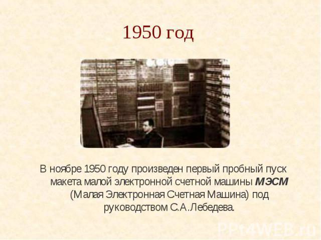 1950 год В ноябре 1950 году произведен первый пробный пуск макета малой электронной счетной машины МЭСМ (Малая Электронная Счетная Машина) под руководством С.А.Лебедева.