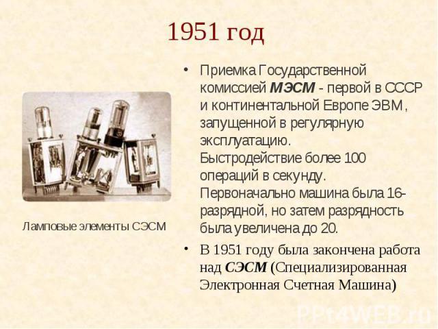 1951 год Приемка Государственной комиссией МЭСМ - первой в СССР и континентальной Европе ЭВМ, запущенной в регулярную эксплуатацию. Быстродействие более 100 операций в секунду. Первоначально машина была 16-разрядной, но затем разрядность была увелич…