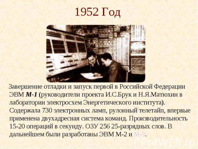 1952 Год Завершение отладки и запуск первой в Российской Федерации ЭВМ М-1 (руководители проекта И.С.Брук и Н.Я.Матюхин в лаборатории электросхем Энергетического института). Содержала 730 электронных ламп, рулонный телетайп, впервые применена двухад…