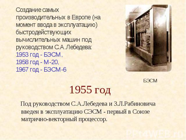 1955 год Под руководством С.А.Лебедева и З.Л.Рабиновича введен в эксплуатацию СЭСМ - первый в Союзе матрично-векторный процессор.