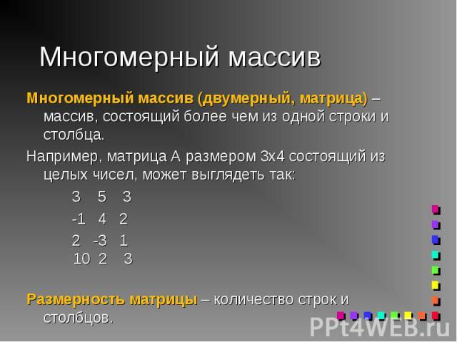 Многомерный массив (двумерный, матрица) – массив, состоящий более чем из одной строки и столбца. Многомерный массив (двумерный, матрица) – массив, состоящий более чем из одной строки и столбца. Например, матрица A размером 3х4 состоящий из целых чис…