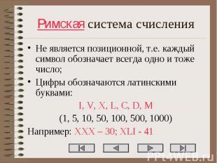 Не является позиционной, т.е. каждый символ обозначает всегда одно и тоже число;