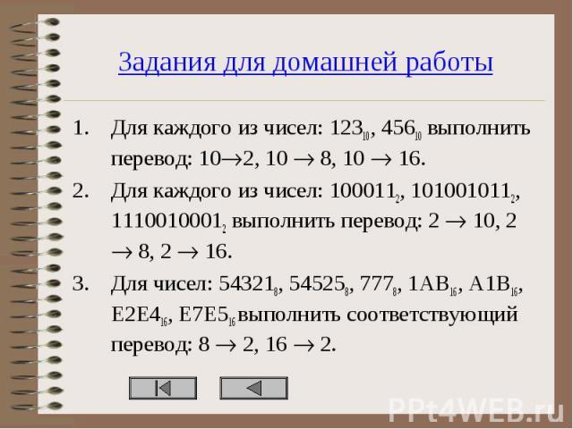 Для каждого из чисел: 12310, 45610 выполнить перевод: 10 2, 10 8, 10 16. Для каждого из чисел: 12310, 45610 выполнить перевод: 10 2, 10 8, 10 16. Для каждого из чисел: 1000112, 1010010112, 11100100012 выполнить перевод: 2 10, 2 8, 2 16. Для чисел: 5…