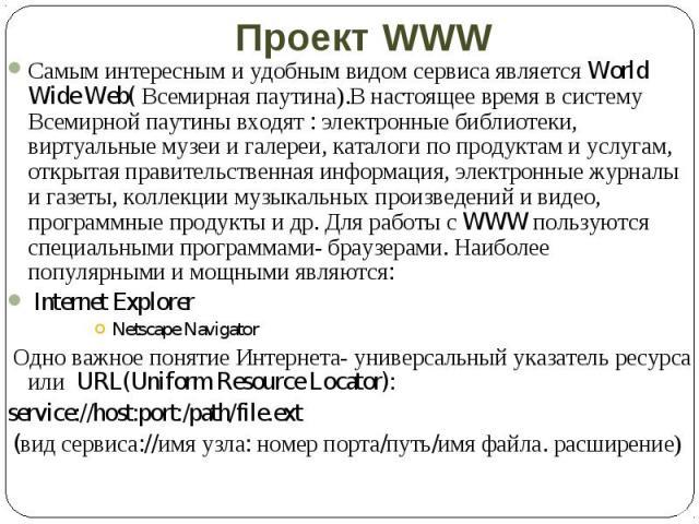 Самым интересным и удобным видом сервиса является World Wide Web( Всемирная паутина).В настоящее время в систему Всемирной паутины входят : электронные библиотеки, виртуальные музеи и галереи, каталоги по продуктам и услугам, открытая правительствен…