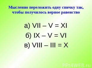 Мысленно переложить одну спичку так, чтобы получилось верное равенство а) VII –